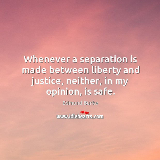 Image, Whenever a separation is made between liberty and justice, neither, in my opinion, is safe.