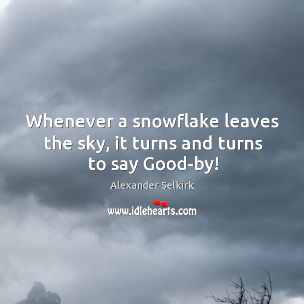 Image, Whenever a snowflake leaves the sky, it turns and turns to say good-by!