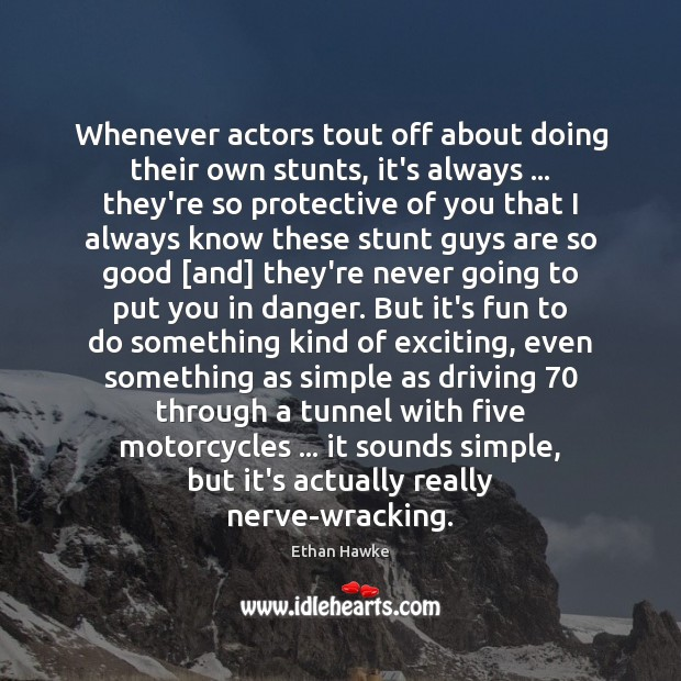 Whenever actors tout off about doing their own stunts, it's always … they're Ethan Hawke Picture Quote
