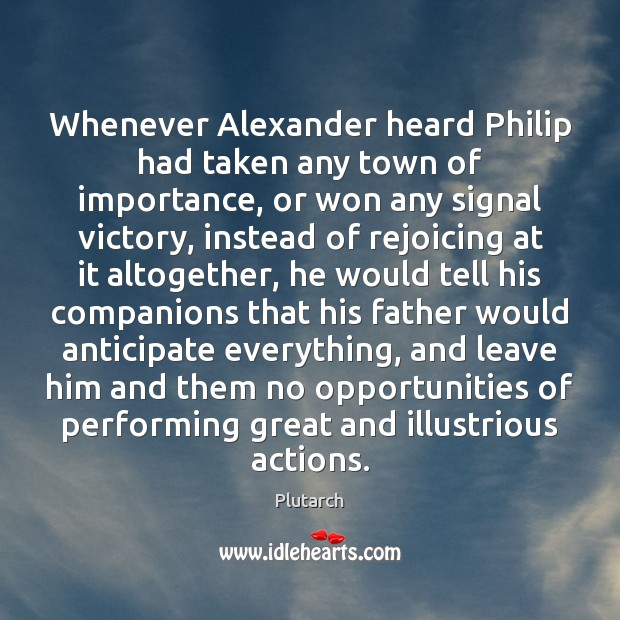 Image, Whenever Alexander heard Philip had taken any town of importance, or won