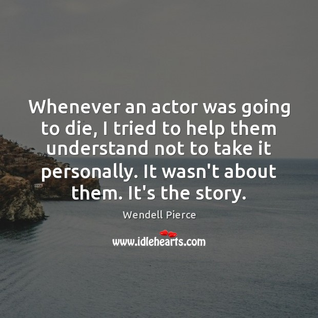 Whenever an actor was going to die, I tried to help them Wendell Pierce Picture Quote