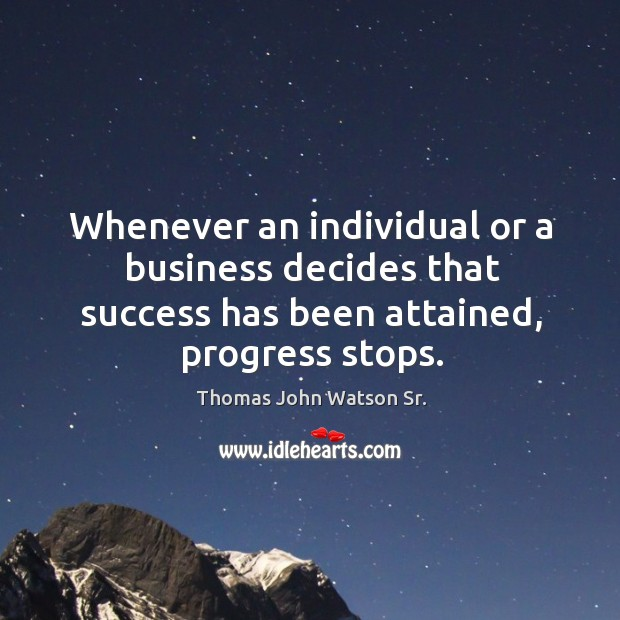 Whenever an individual or a business decides that success has been attained, progress stops. Image