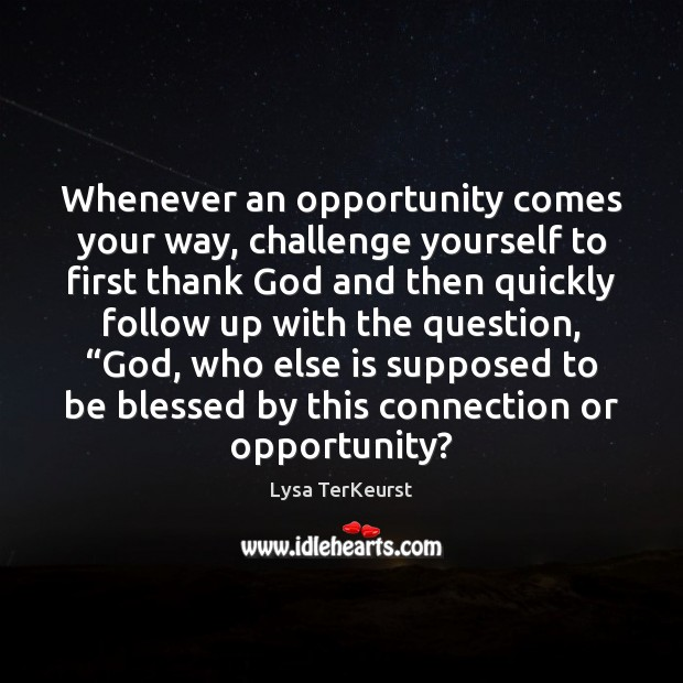 Whenever an opportunity comes your way, challenge yourself to first thank God Lysa TerKeurst Picture Quote