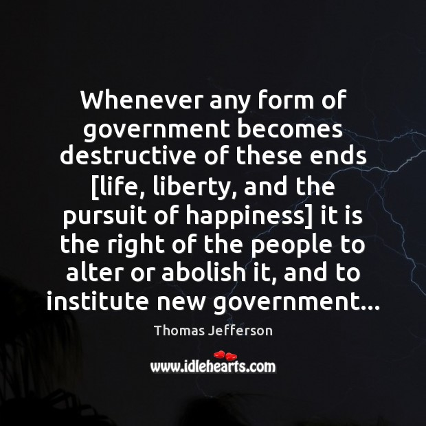 Whenever any form of government becomes destructive of these ends [life, liberty, Image