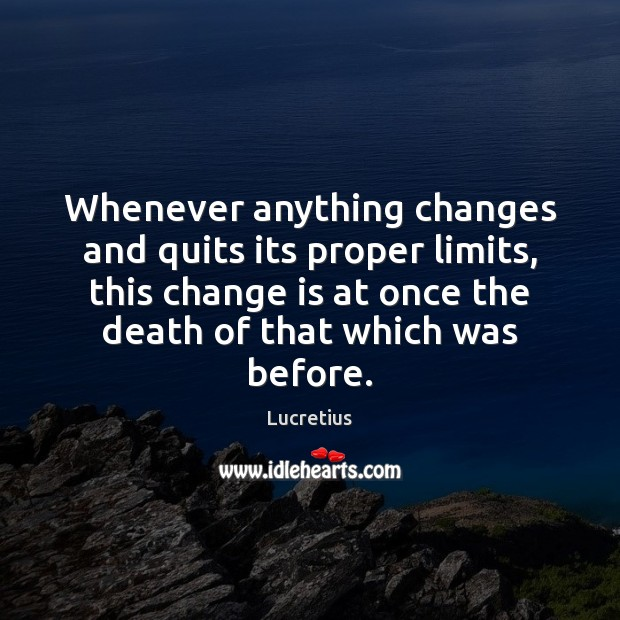 Whenever anything changes and quits its proper limits, this change is at Lucretius Picture Quote