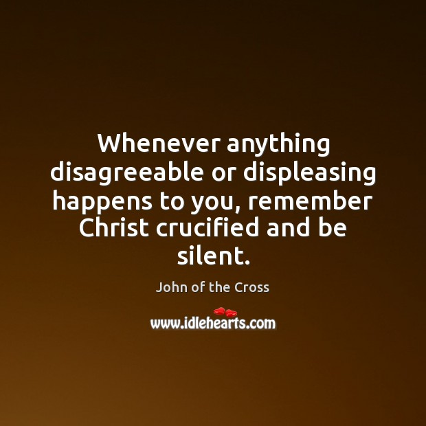 Whenever anything disagreeable or displeasing happens to you, remember Christ crucified and Silent Quotes Image