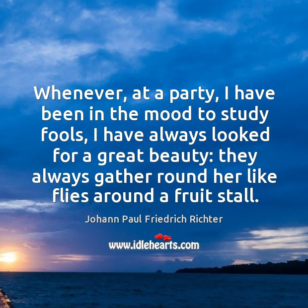Whenever, at a party, I have been in the mood to study fools, I have always looked for a great beauty Johann Paul Friedrich Richter Picture Quote