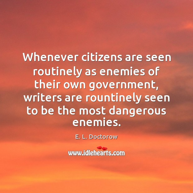 Whenever citizens are seen routinely as enemies of their own government, writers E. L. Doctorow Picture Quote