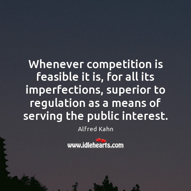 Whenever competition is feasible it is, for all its imperfections, superior to Image