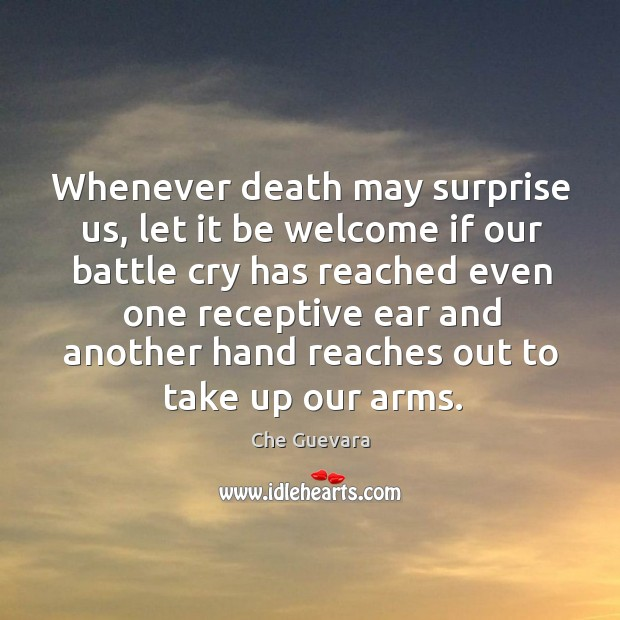 Whenever death may surprise us, let it be welcome if our battle cry has reached even Image