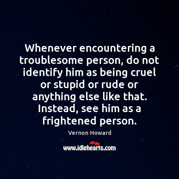 Whenever encountering a troublesome person, do not identify him as being cruel Vernon Howard Picture Quote