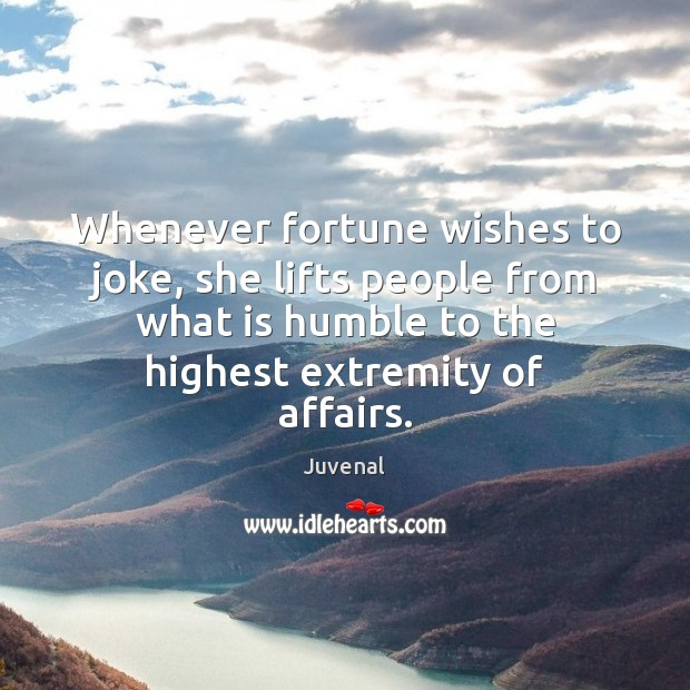 Whenever fortune wishes to joke, she lifts people from what is humble Image