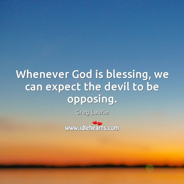Whenever God is blessing, we can expect the devil to be opposing. Greg Laurie Picture Quote