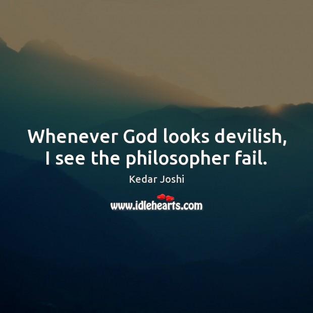Image, Whenever God looks devilish, I see the philosopher fail.