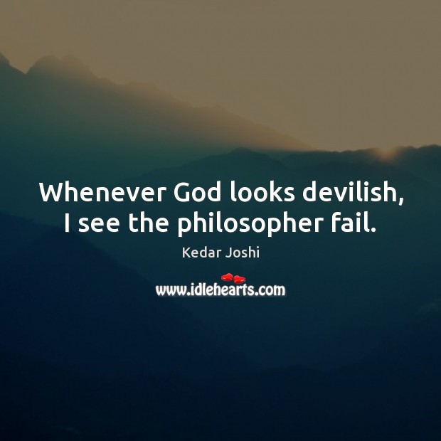 Whenever God looks devilish, I see the philosopher fail. Kedar Joshi Picture Quote