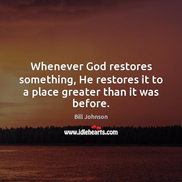 Whenever God restores something, He restores it to a place greater than it was before. Bill Johnson Picture Quote