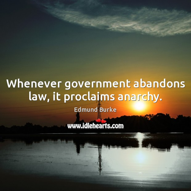 Whenever government abandons law, it proclaims anarchy. Edmund Burke Picture Quote