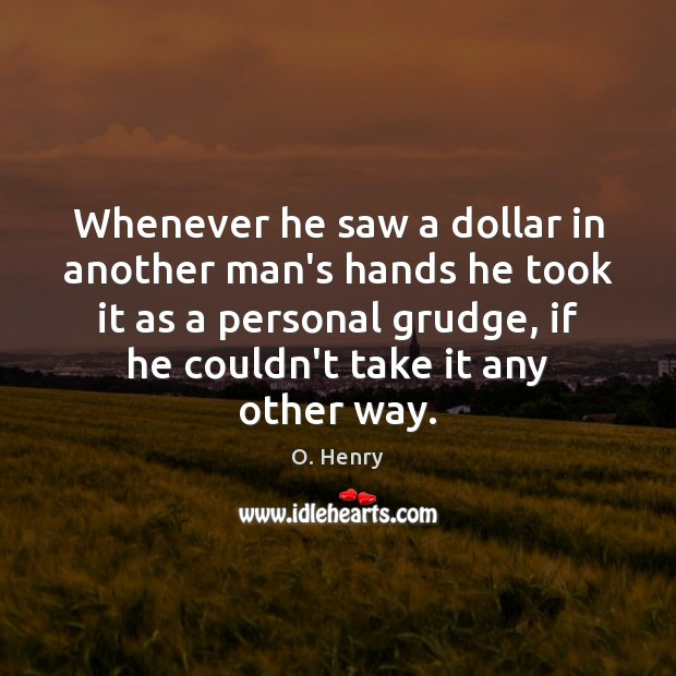 Whenever he saw a dollar in another man's hands he took it Grudge Quotes Image