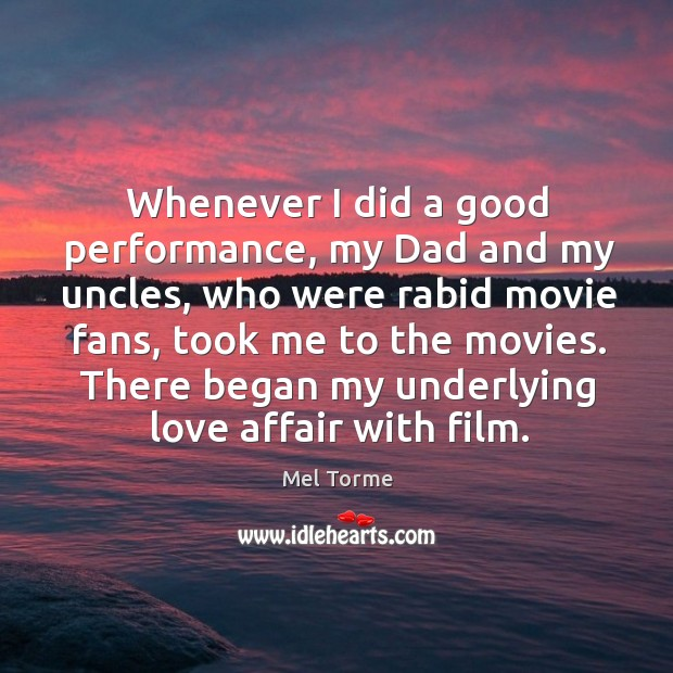 Whenever I did a good performance, my dad and my uncles, who were rabid movie fans Image