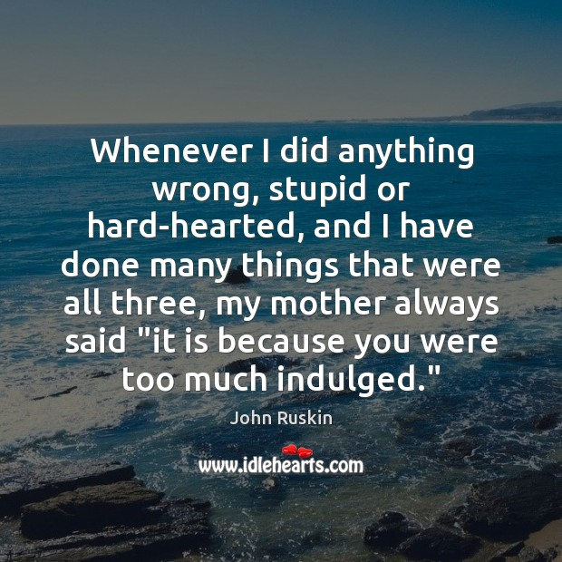Whenever I did anything wrong, stupid or hard-hearted, and I have done John Ruskin Picture Quote