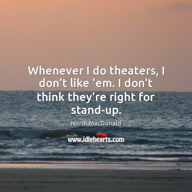 Whenever I do theaters, I don't like 'em. I don't think they're right for stand-up. Norm MacDonald Picture Quote