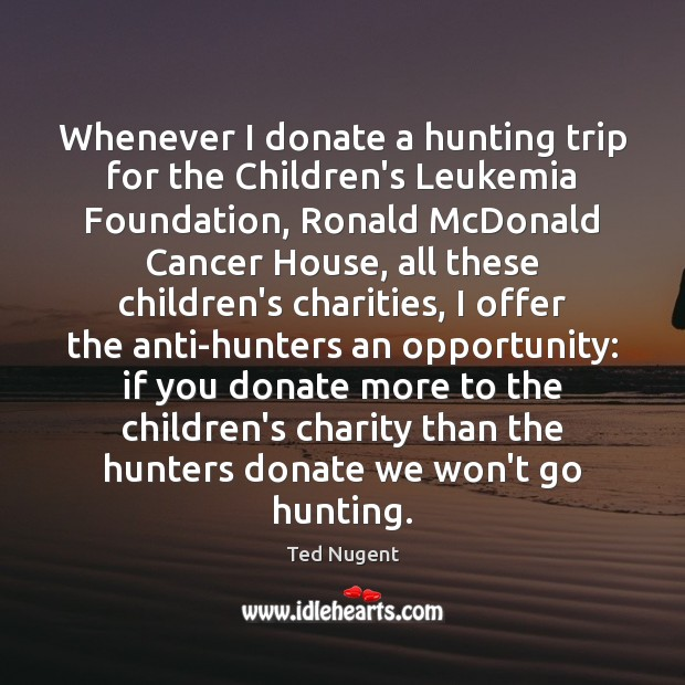Whenever I donate a hunting trip for the Children's Leukemia Foundation, Ronald Donate Quotes Image