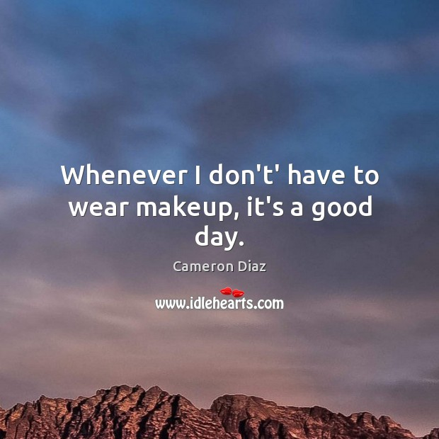 Whenever I don't' have to wear makeup, it's a good day. Image
