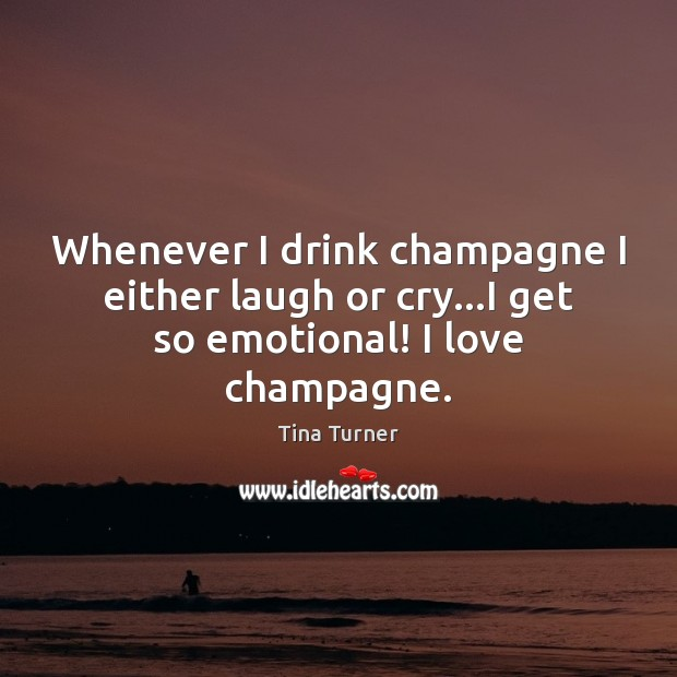 Image, Whenever I drink champagne I either laugh or cry…I get so emotional! I love champagne.