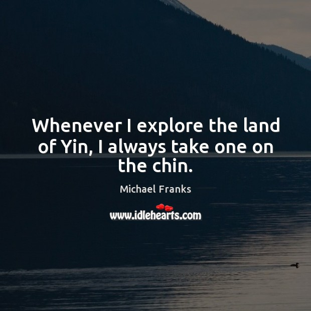 Whenever I explore the land of Yin, I always take one on the chin. Image