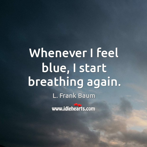 Image, Whenever I feel blue, I start breathing again.