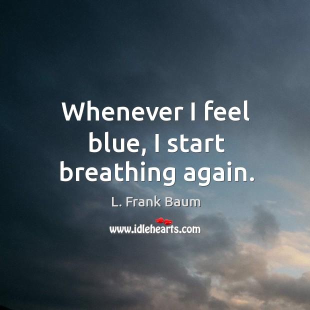 Whenever I feel blue, I start breathing again. Image