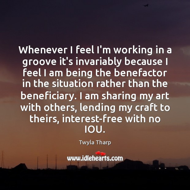 Whenever I feel I'm working in a groove it's invariably because I Twyla Tharp Picture Quote
