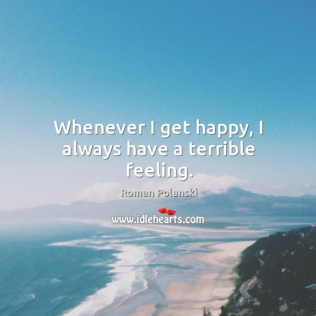 Whenever I get happy, I always have a terrible feeling. Image