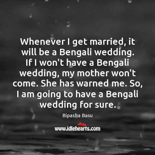 Whenever I get married, it will be a Bengali wedding. If I Bipasha Basu Picture Quote