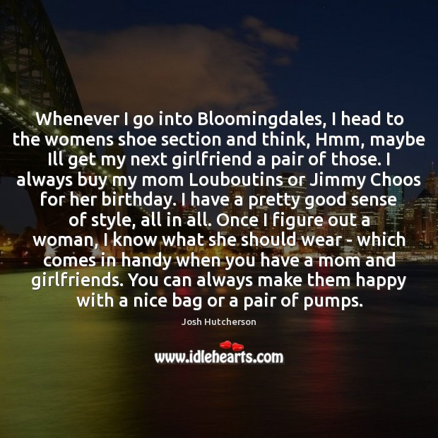 Whenever I go into Bloomingdales, I head to the womens shoe section Josh Hutcherson Picture Quote