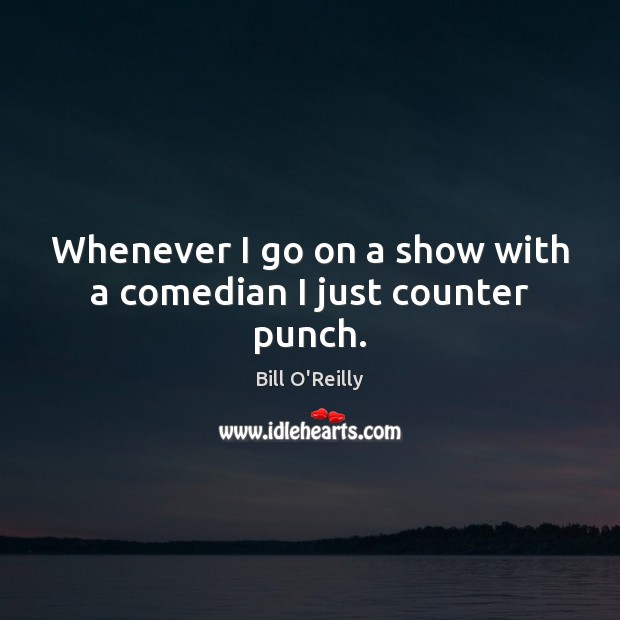 Whenever I go on a show with a comedian I just counter punch. Bill O'Reilly Picture Quote
