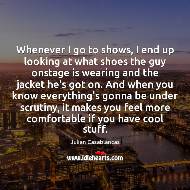 Whenever I go to shows, I end up looking at what shoes Julian Casablancas Picture Quote
