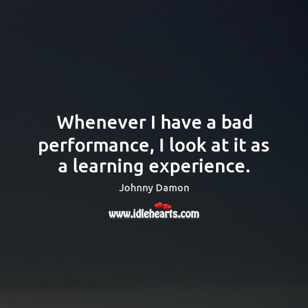 Image, Whenever I have a bad performance, I look at it as a learning experience.