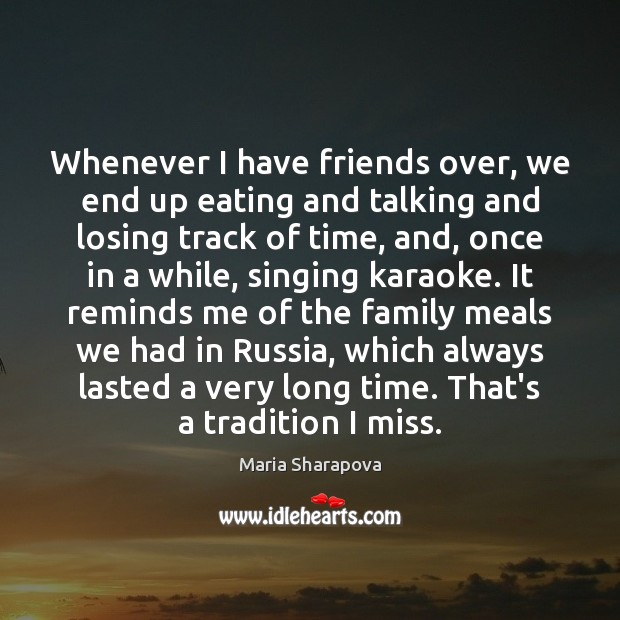 Image, Whenever I have friends over, we end up eating and talking and