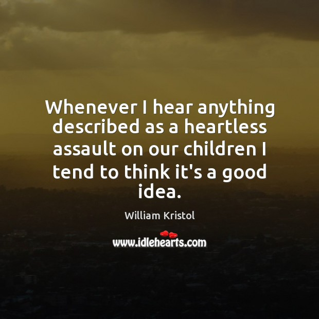 Whenever I hear anything described as a heartless assault on our children William Kristol Picture Quote
