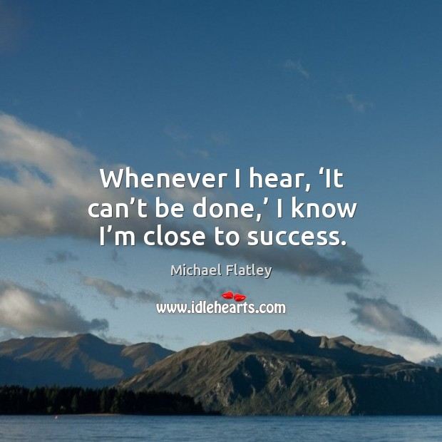Whenever I hear, 'it can't be done,' I know I'm close to success. Michael Flatley Picture Quote