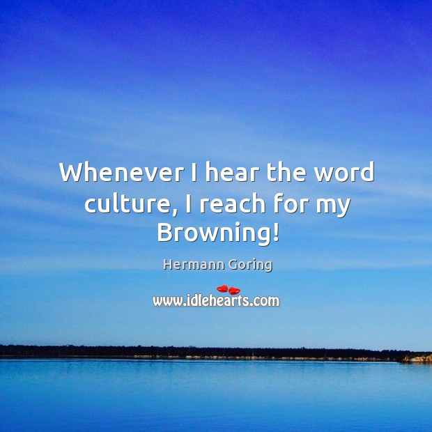 Whenever I hear the word culture, I reach for my browning! Hermann Goring Picture Quote