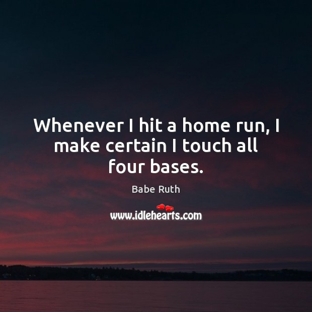 Whenever I hit a home run, I make certain I touch all four bases. Babe Ruth Picture Quote