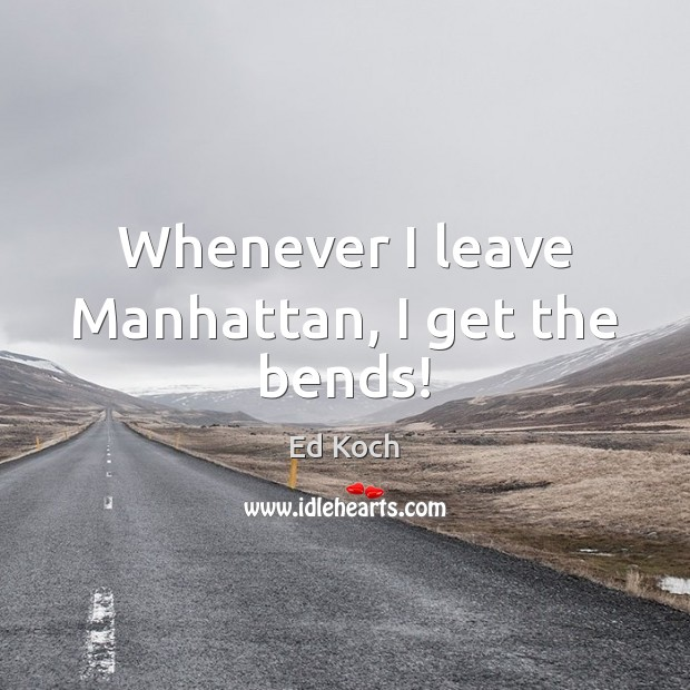 Whenever I leave Manhattan, I get the bends! Ed Koch Picture Quote