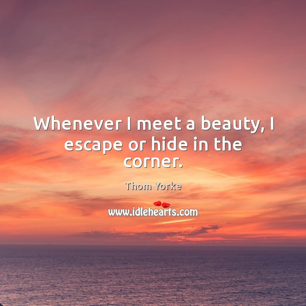 Whenever I meet a beauty, I escape or hide in the corner. Thom Yorke Picture Quote