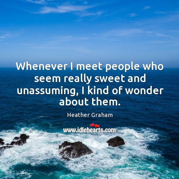 Whenever I meet people who seem really sweet and unassuming, I kind of wonder about them. Image