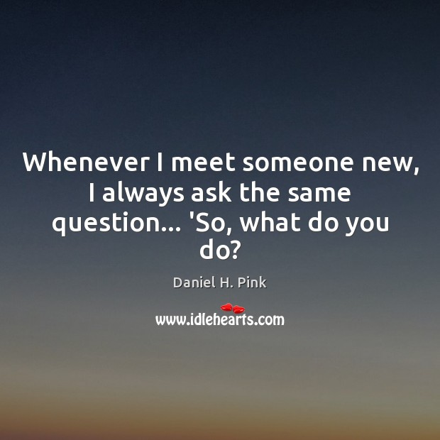 Whenever I meet someone new, I always ask the same question… 'So, what do you do? Image