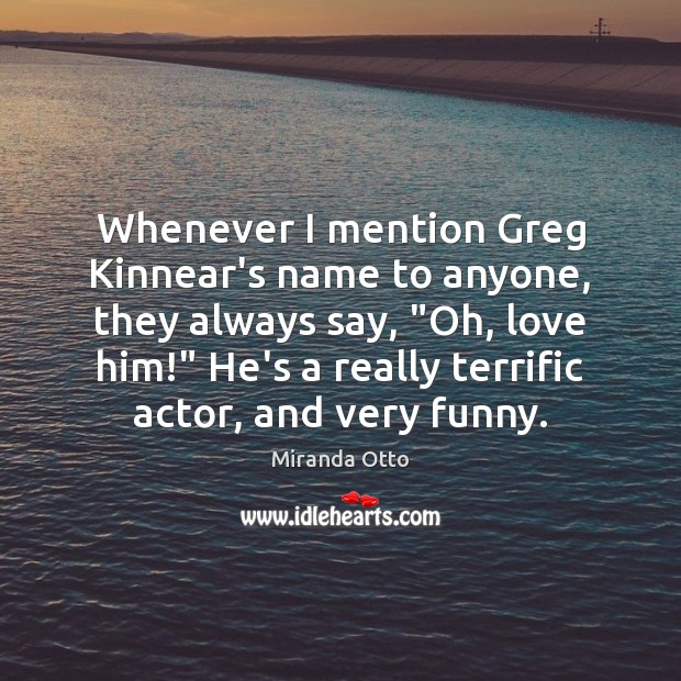 """Whenever I mention Greg Kinnear's name to anyone, they always say, """"Oh, Miranda Otto Picture Quote"""