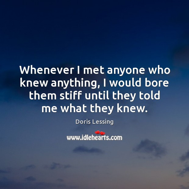 Whenever I met anyone who knew anything, I would bore them stiff Doris Lessing Picture Quote