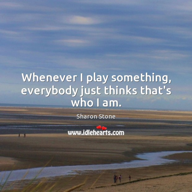 Whenever I play something, everybody just thinks that's who I am. Sharon Stone Picture Quote